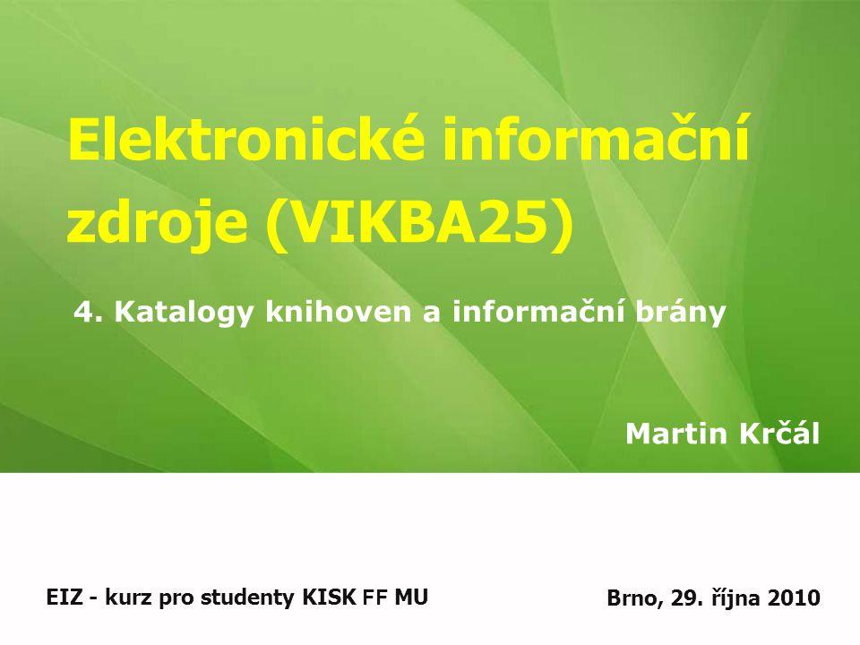 Elektronické informační zdroje (VIKBA25) Martin Krčál EIZ - kurz pro studenty KISK FF MUBrno, 29. října 2010 4. Katalogy knihoven a informační brány