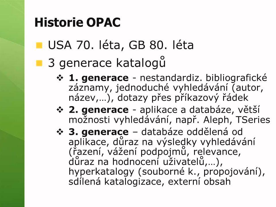 Historie OPAC USA 70. léta, GB 80. léta 3 generace katalogů  1. generace - nestandardiz. bibliografické záznamy, jednoduché vyhledávání (autor, název