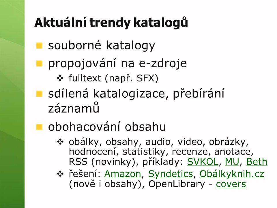 Aktuální trendy katalogů souborné katalogy propojování na e-zdroje  fulltext (např. SFX) sdílená katalogizace, přebírání záznamů obohacování obsahu 