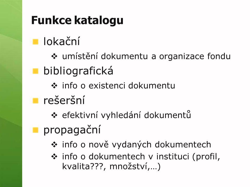 Funkce katalogu lokační  umístění dokumentu a organizace fondu bibliografická  info o existenci dokumentu rešeršní  efektivní vyhledání dokumentů p