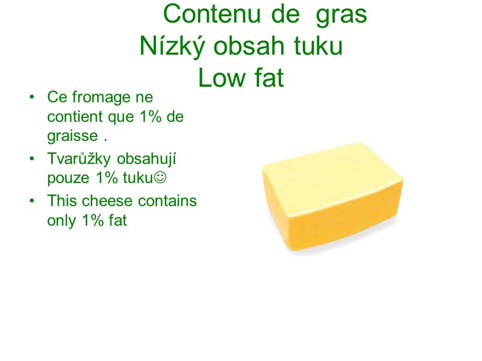 Contenu de gras Nízký obsah tuku Low fat Ce fromage ne contient que 1% de graisse. Tvarůžky obsahují pouze 1% tuku This cheese contains only 1% fat