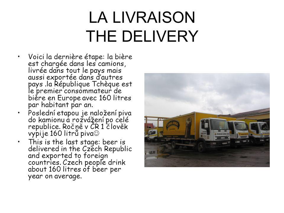 LA LIVRAISON THE DELIVERY Voici la dernière étape: la bière est chargée dans les camions, livrée dans tout le pays mais aussi exportée dans dautres pays.la République Tchèque est le premier consommateur de bière en Europe avec 160 litres par habitant par an.