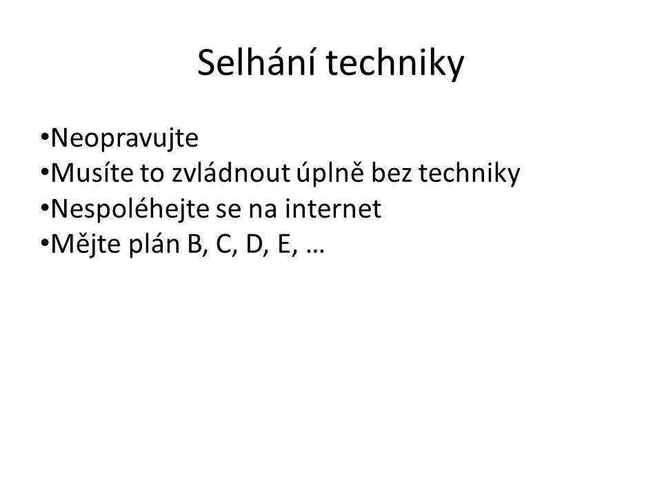 Selhání techniky Neopravujte Musíte to zvládnout úplně bez techniky Nespoléhejte se na internet Mějte plán B, C, D, E, …