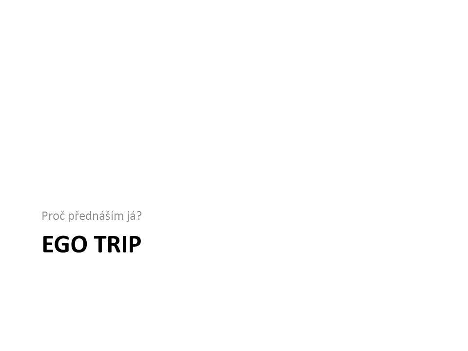 EGO TRIP Proč přednáším já?
