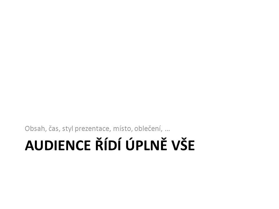 AUDIENCE ŘÍDÍ ÚPLNĚ VŠE Obsah, čas, styl prezentace, místo, oblečení, …