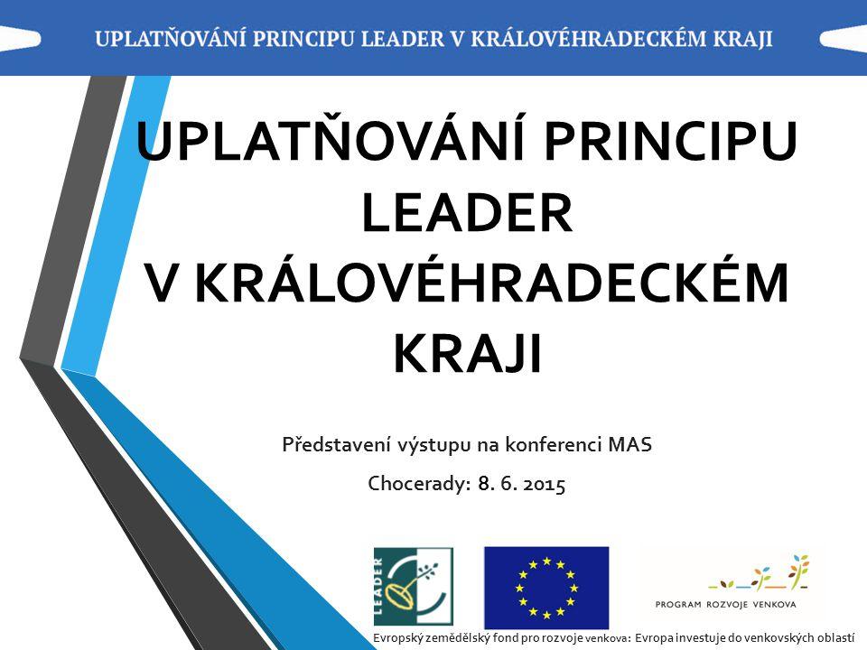 UPLATŇOVÁNÍ PRINCIPU LEADER V KRÁLOVÉHRADECKÉM KRAJI Představení výstupu na konferenci MAS Chocerady: 8. 6. 2015 Evropský zemědělský fond pro rozvoje