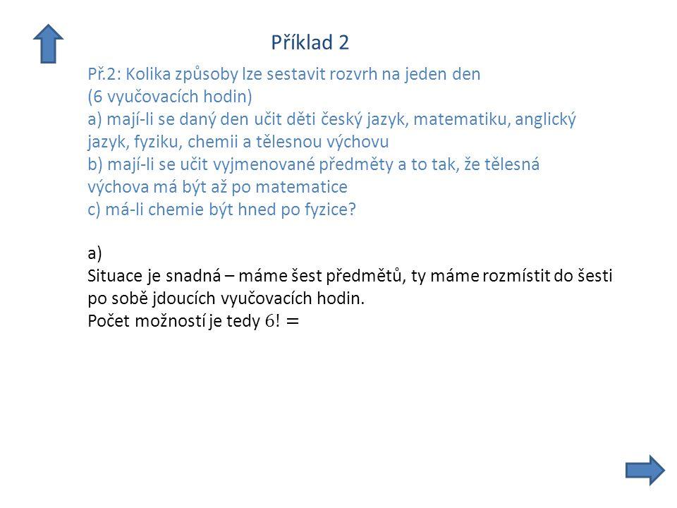 Příklad 2 Př.2: Kolika způsoby lze sestavit rozvrh na jeden den (6 vyučovacích hodin) a) mají-li se daný den učit děti český jazyk, matematiku, anglický jazyk, fyziku, chemii a tělesnou výchovu b) mají-li se učit vyjmenované předměty a to tak, že tělesná výchova má být až po matematice c) má-li chemie být hned po fyzice