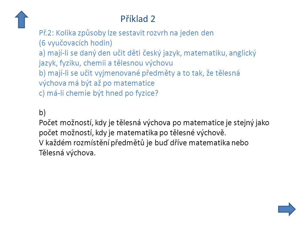 Příklad 2 Př.2: Kolika způsoby lze sestavit rozvrh na jeden den (6 vyučovacích hodin) a) mají-li se daný den učit děti český jazyk, matematiku, anglický jazyk, fyziku, chemii a tělesnou výchovu b) mají-li se učit vyjmenované předměty a to tak, že tělesná výchova má být až po matematice c) má-li chemie být hned po fyzice.