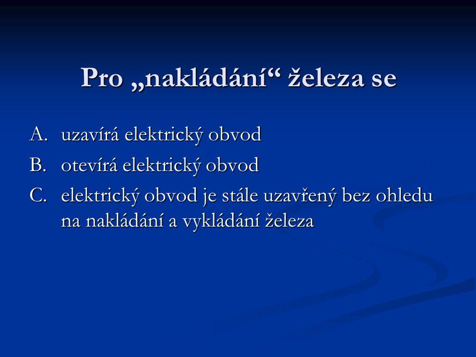 """Pro """"nakládání železa se A.uzavírá elektrický obvod B.otevírá elektrický obvod C.elektrický obvod je stále uzavřený bez ohledu na nakládání a vykládání železa"""