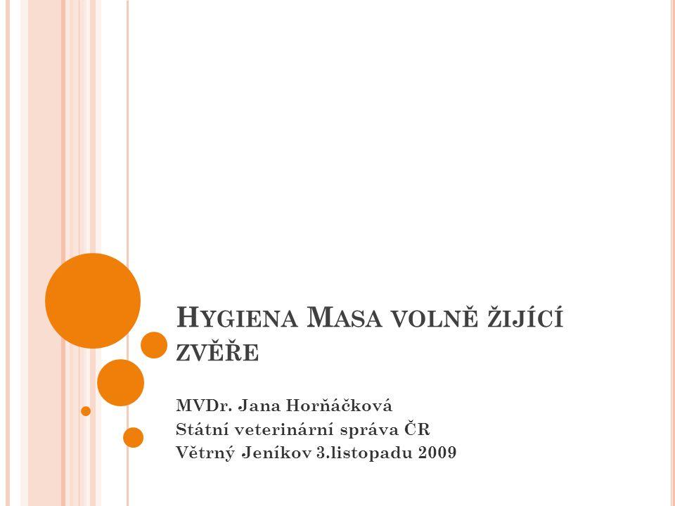 H YGIENA M ASA VOLNĚ ŽIJÍCÍ ZVĚŘE MVDr. Jana Horňáčková Státní veterinární správa ČR Větrný Jeníkov 3.listopadu 2009