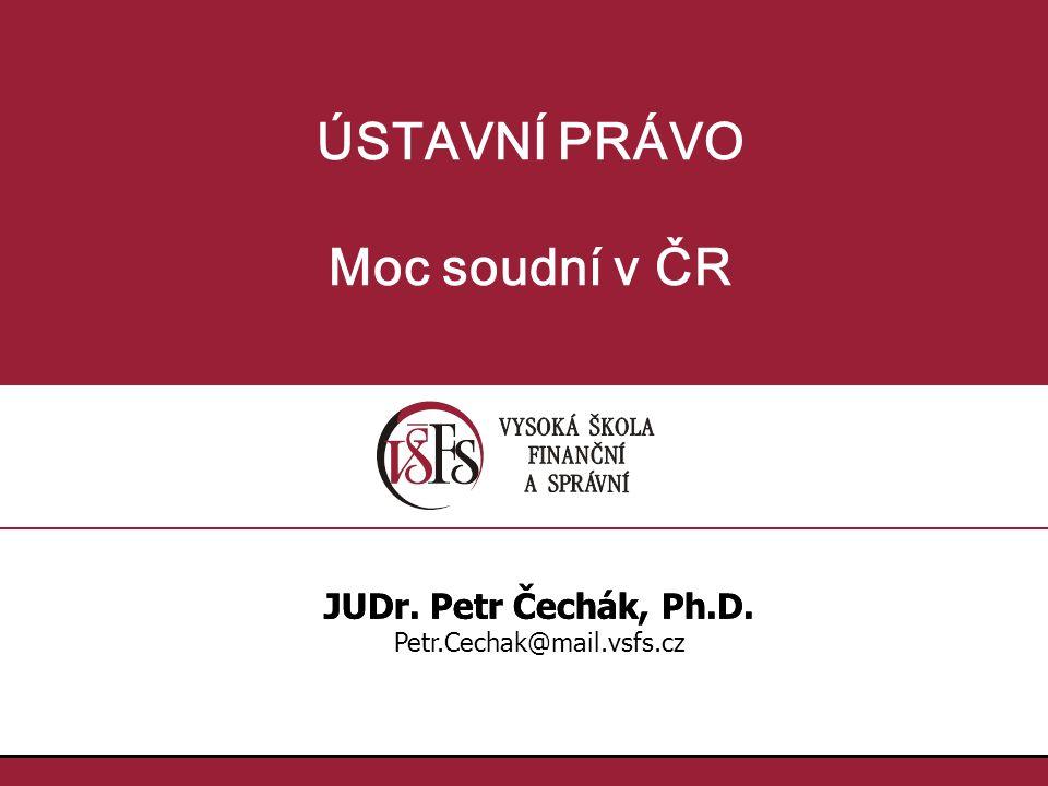 ÚSTAVNÍ PRÁVO Moc soudní v ČR JUDr. Petr Čechák, Ph.D. Petr.Cechak@mail.vsfs.cz