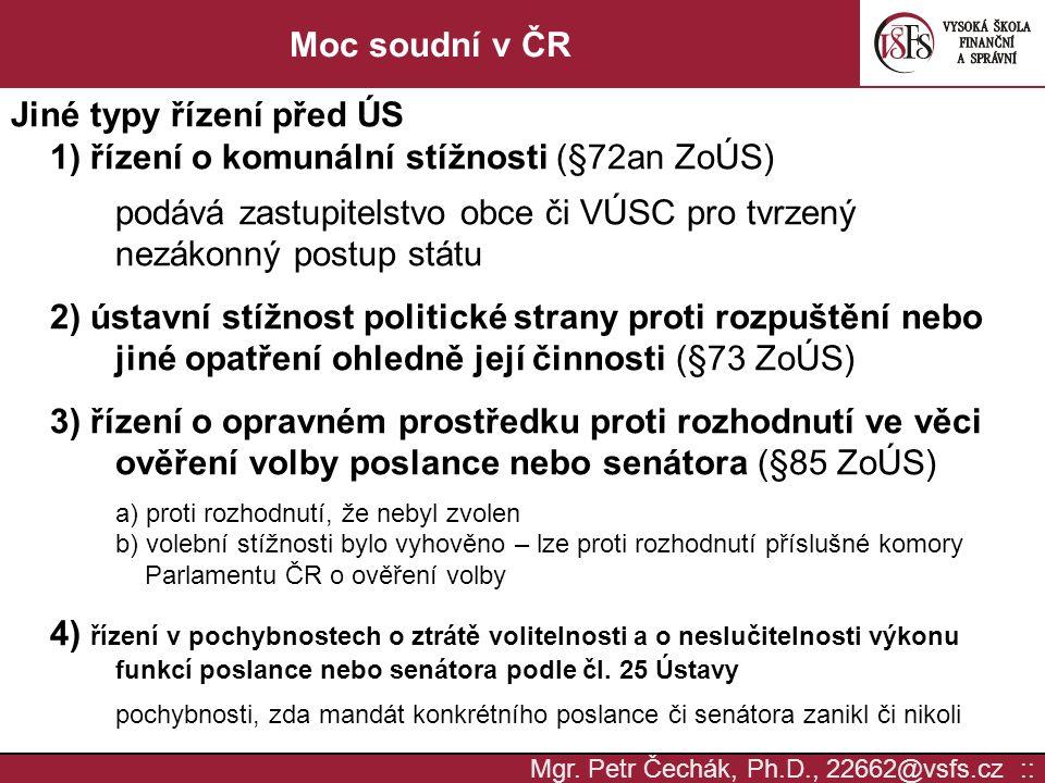 Mgr. Petr Čechák, Ph.D., 22662@vsfs.cz :: Moc soudní v ČR Jiné typy řízení před ÚS 1) řízení o komunální stížnosti (§72an ZoÚS) podává zastupitelstvo