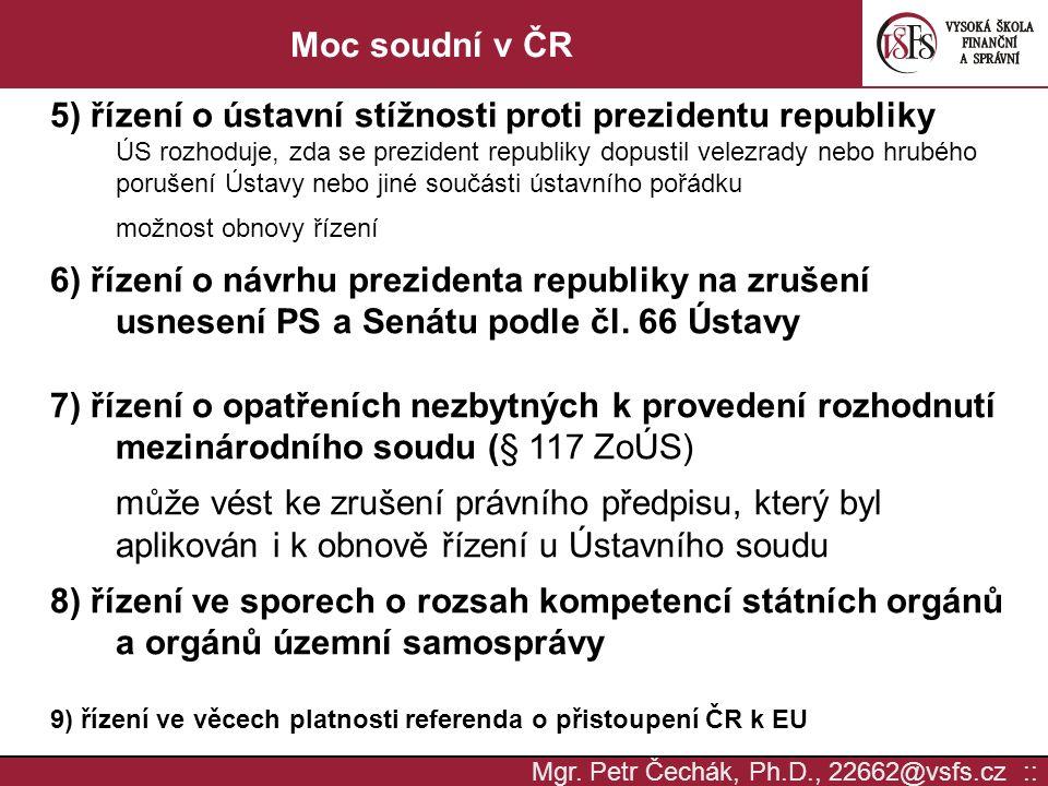 Mgr. Petr Čechák, Ph.D., 22662@vsfs.cz :: Moc soudní v ČR 5) řízení o ústavní stížnosti proti prezidentu republiky ÚS rozhoduje, zda se prezident repu