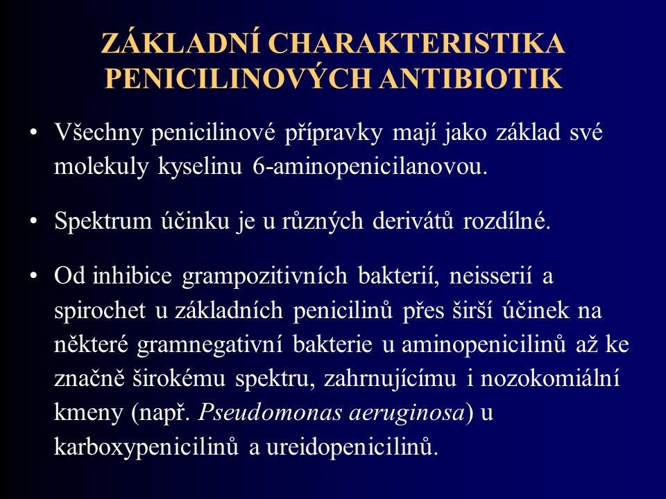 ZÁKLADNÍ CHARAKTERISTIKA PENICILINOVÝCH ANTIBIOTIK Všechny penicilinové přípravky mají jako základ své molekuly kyselinu 6-aminopenicilanovou. Spektru