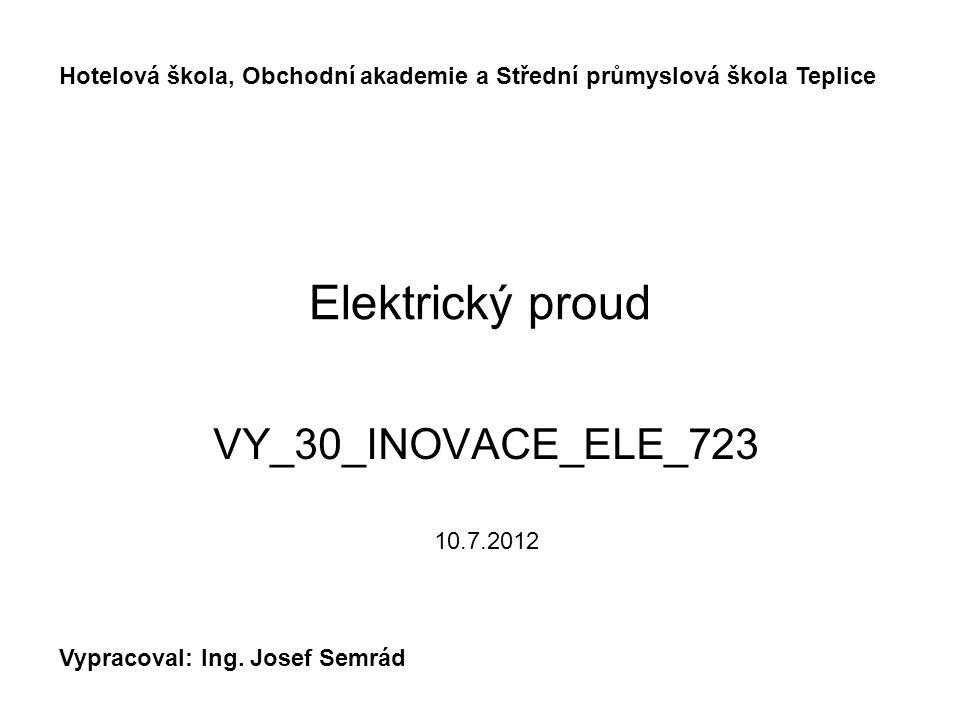 Elektrický proud VY_30_INOVACE_ELE_723 10.7.2012 Hotelová škola, Obchodní akademie a Střední průmyslová škola Teplice Vypracoval: Ing.