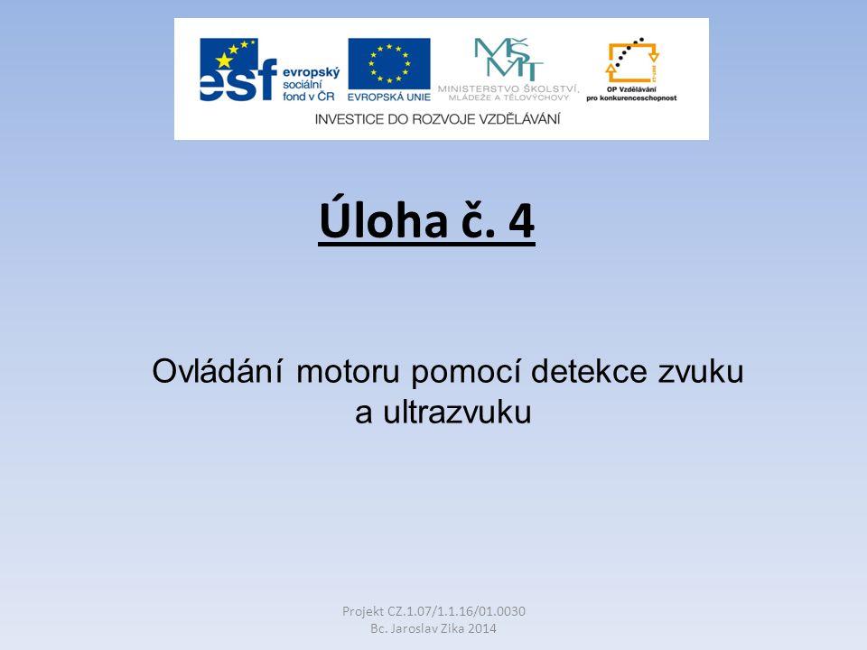 Úloha č.4 Ovládání motoru pomocí detekce zvuku a ultrazvuku Projekt CZ.1.07/1.1.16/01.0030 Bc.