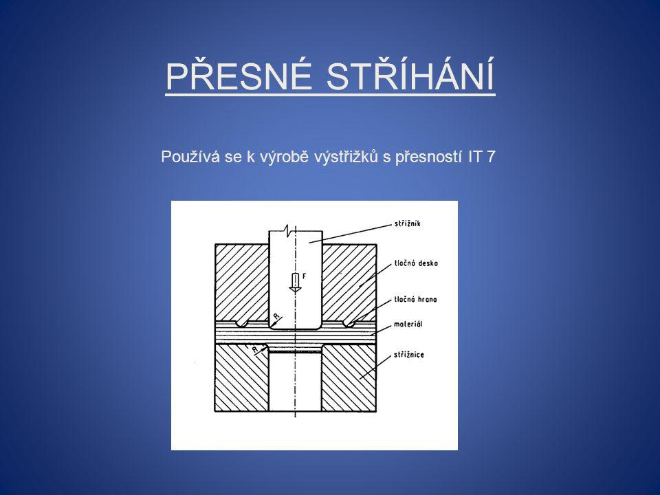 PŘESNÉ STŘÍHÁNÍ Používá se k výrobě výstřižků s přesností IT 7