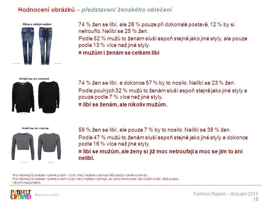 ©Perfect Crowd 2013 Fashion Report – vlna jaro 2015 18 Hodnocení obrázků – představení ženského oblečení Pro následující obrázek vyberte prosím výrok, který nejlépe vystihuje Váš postoj k danému trendu.