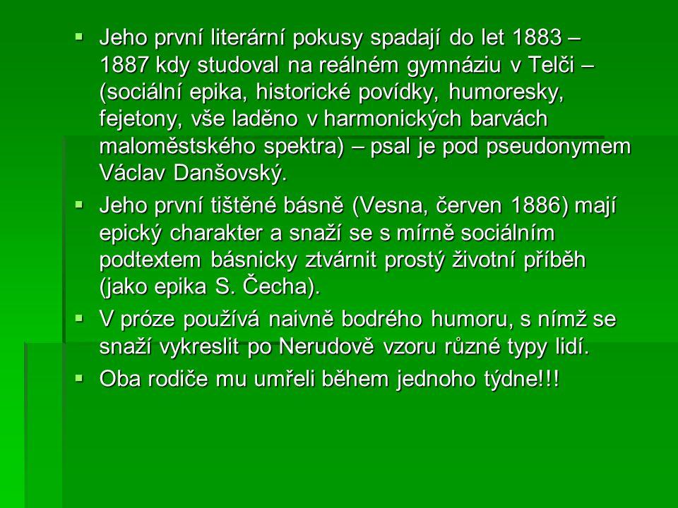  Jeho první literární pokusy spadají do let 1883 – 1887 kdy studoval na reálném gymnáziu v Telči – (sociální epika, historické povídky, humoresky, fe