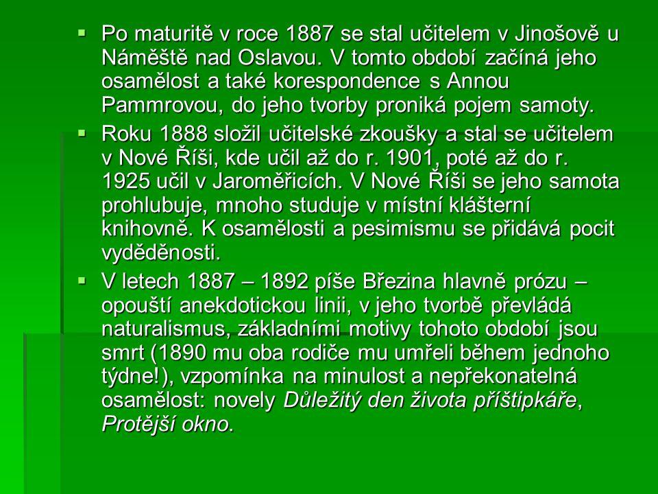  Po maturitě v roce 1887 se stal učitelem v Jinošově u Náměště nad Oslavou. V tomto období začíná jeho osamělost a také korespondence s Annou Pammrov