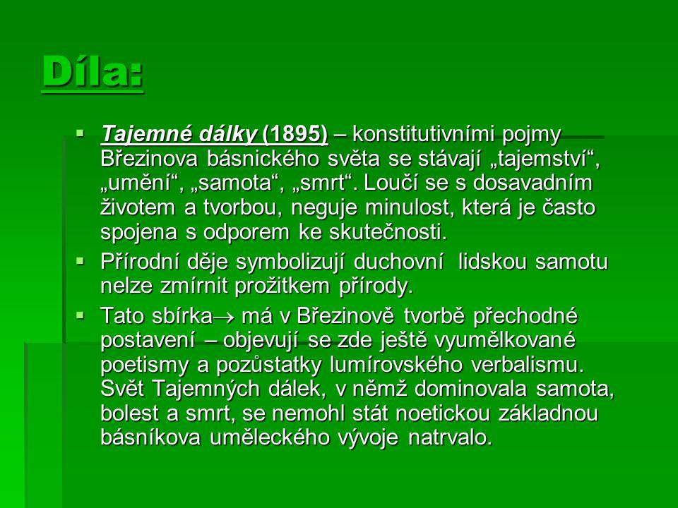 """Díla:  Tajemné dálky (1895) – konstitutivními pojmy Březinova básnického světa se stávají """"tajemství"""", """"umění"""", """"samota"""", """"smrt"""". Loučí se s dosavadn"""