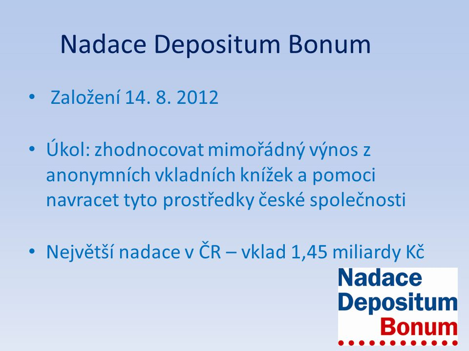 Nadace Depositum Bonum Založení 14. 8. 2012 Úkol: zhodnocovat mimořádný výnos z anonymních vkladních knížek a pomoci navracet tyto prostředky české sp