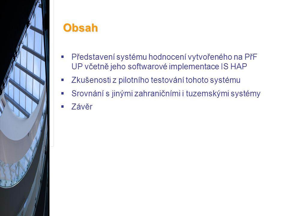 Obsah  Představení systému hodnocení vytvořeného na PřF UP včetně jeho softwarové implementace IS HAP  Zkušenosti z pilotního testování tohoto systému  Srovnání s jinými zahraničními i tuzemskými systémy  Závěr