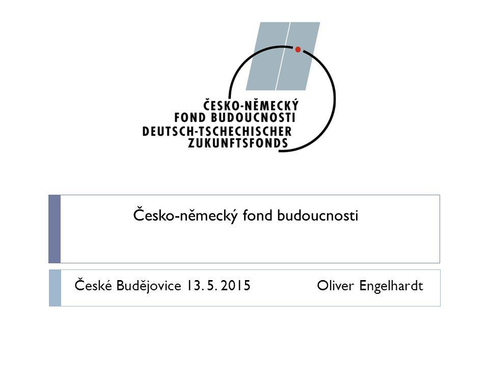 Česko-německý fond budoucnosti České Budějovice 13. 5. 2015 Oliver Engelhardt