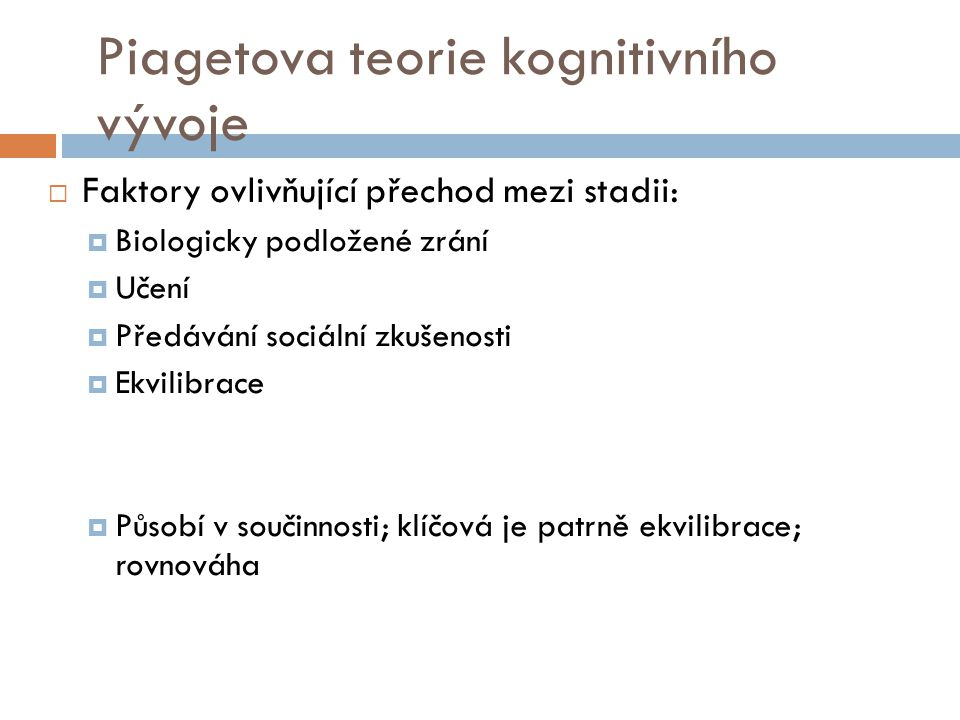 Piagetova teorie kognitivního vývoje  Faktory ovlivňující přechod mezi stadii:  Biologicky podložené zrání  Učení  Předávání sociální zkušenosti 