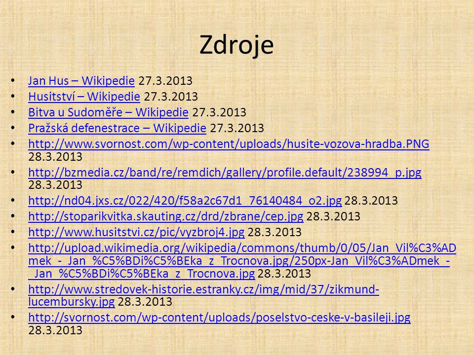 Zdroje Jan Hus – Wikipedie 27.3.2013 Jan Hus – Wikipedie Husitství – Wikipedie 27.3.2013 Husitství – Wikipedie Bitva u Sudoměře – Wikipedie 27.3.2013 Bitva u Sudoměře – Wikipedie Pražská defenestrace – Wikipedie 27.3.2013 Pražská defenestrace – Wikipedie http://www.svornost.com/wp-content/uploads/husite-vozova-hradba.PNG 28.3.2013 http://www.svornost.com/wp-content/uploads/husite-vozova-hradba.PNG http://bzmedia.cz/band/re/remdich/gallery/profile.default/238994_p.jpg 28.3.2013 http://bzmedia.cz/band/re/remdich/gallery/profile.default/238994_p.jpg http://nd04.jxs.cz/022/420/f58a2c67d1_76140484_o2.jpg 28.3.2013 http://nd04.jxs.cz/022/420/f58a2c67d1_76140484_o2.jpg http://stoparikvitka.skauting.cz/drd/zbrane/cep.jpg 28.3.2013 http://stoparikvitka.skauting.cz/drd/zbrane/cep.jpg http://www.husitstvi.cz/pic/vyzbroj4.jpg 28.3.2013 http://www.husitstvi.cz/pic/vyzbroj4.jpg http://upload.wikimedia.org/wikipedia/commons/thumb/0/05/Jan_Vil%C3%AD mek_-_Jan_%C5%BDi%C5%BEka_z_Trocnova.jpg/250px-Jan_Vil%C3%ADmek_- _Jan_%C5%BDi%C5%BEka_z_Trocnova.jpg 28.3.2013 http://upload.wikimedia.org/wikipedia/commons/thumb/0/05/Jan_Vil%C3%AD mek_-_Jan_%C5%BDi%C5%BEka_z_Trocnova.jpg/250px-Jan_Vil%C3%ADmek_- _Jan_%C5%BDi%C5%BEka_z_Trocnova.jpg http://www.stredovek-historie.estranky.cz/img/mid/37/zikmund- lucembursky.jpg 28.3.2013 http://www.stredovek-historie.estranky.cz/img/mid/37/zikmund- lucembursky.jpg http://svornost.com/wp-content/uploads/poselstvo-ceske-v-basileji.jpg 28.3.2013 http://svornost.com/wp-content/uploads/poselstvo-ceske-v-basileji.jpg
