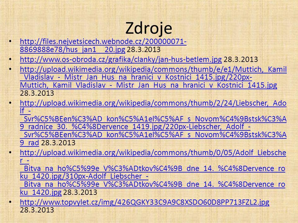 Zdroje http://files.nejvetsicech.webnode.cz/200000071- 8869888e78/hus_jan1__20.jpg 28.3.2013 http://files.nejvetsicech.webnode.cz/200000071- 8869888e78/hus_jan1__20.jpg http://www.os-obroda.cz/grafika/clanky/jan-hus-betlem.jpg 28.3.2013 http://www.os-obroda.cz/grafika/clanky/jan-hus-betlem.jpg http://upload.wikimedia.org/wikipedia/commons/thumb/e/e1/Muttich,_Kamil _Vladislav_-_Mistr_Jan_Hus_na_hranici_v_Kostnici_1415.jpg/220px- Muttich,_Kamil_Vladislav_-_Mistr_Jan_Hus_na_hranici_v_Kostnici_1415.jpg 28.3.2013 http://upload.wikimedia.org/wikipedia/commons/thumb/e/e1/Muttich,_Kamil _Vladislav_-_Mistr_Jan_Hus_na_hranici_v_Kostnici_1415.jpg/220px- Muttich,_Kamil_Vladislav_-_Mistr_Jan_Hus_na_hranici_v_Kostnici_1415.jpg http://upload.wikimedia.org/wikipedia/commons/thumb/2/24/Liebscher,_Ado lf_- _Svr%C5%BEen%C3%AD_kon%C5%A1el%C5%AF_s_Novom%C4%9Bstsk%C3%A 9_radnice_30._%C4%8Dervence_1419.jpg/220px-Liebscher,_Adolf_- _Svr%C5%BEen%C3%AD_kon%C5%A1el%C5%AF_s_Novom%C4%9Bstsk%C3%A 9_rad 28.3.2013 http://upload.wikimedia.org/wikipedia/commons/thumb/2/24/Liebscher,_Ado lf_- _Svr%C5%BEen%C3%AD_kon%C5%A1el%C5%AF_s_Novom%C4%9Bstsk%C3%A 9_radnice_30._%C4%8Dervence_1419.jpg/220px-Liebscher,_Adolf_- _Svr%C5%BEen%C3%AD_kon%C5%A1el%C5%AF_s_Novom%C4%9Bstsk%C3%A 9_rad http://upload.wikimedia.org/wikipedia/commons/thumb/0/05/Adolf_Liebsche r_- _Bitva_na_ho%C5%99e_V%C3%ADtkov%C4%9B_dne_14._%C4%8Dervence_ro ku_1420.jpg/310px-Adolf_Liebscher_- _Bitva_na_ho%C5%99e_V%C3%ADtkov%C4%9B_dne_14._%C4%8Dervence_ro ku_1420.jpg 28.3.2013 http://upload.wikimedia.org/wikipedia/commons/thumb/0/05/Adolf_Liebsche r_- _Bitva_na_ho%C5%99e_V%C3%ADtkov%C4%9B_dne_14._%C4%8Dervence_ro ku_1420.jpg/310px-Adolf_Liebscher_- _Bitva_na_ho%C5%99e_V%C3%ADtkov%C4%9B_dne_14._%C4%8Dervence_ro ku_1420.jpg http://www.topvylet.cz/img/426QGKY33C9A9C8XSDO60D8PP713FZL2.jpg 28.3.2013 http://www.topvylet.cz/img/426QGKY33C9A9C8XSDO60D8PP713FZL2.jpg