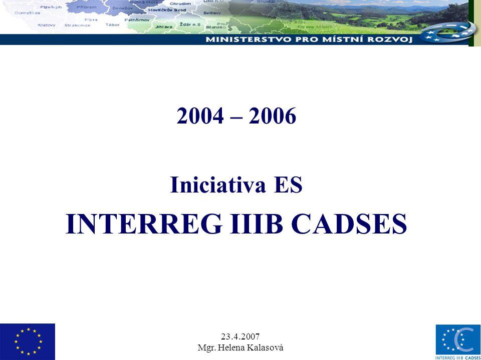 23.4.2007 Mgr. Helena Kalasová 2004 – 2006 Iniciativa ES INTERREG IIIB CADSES