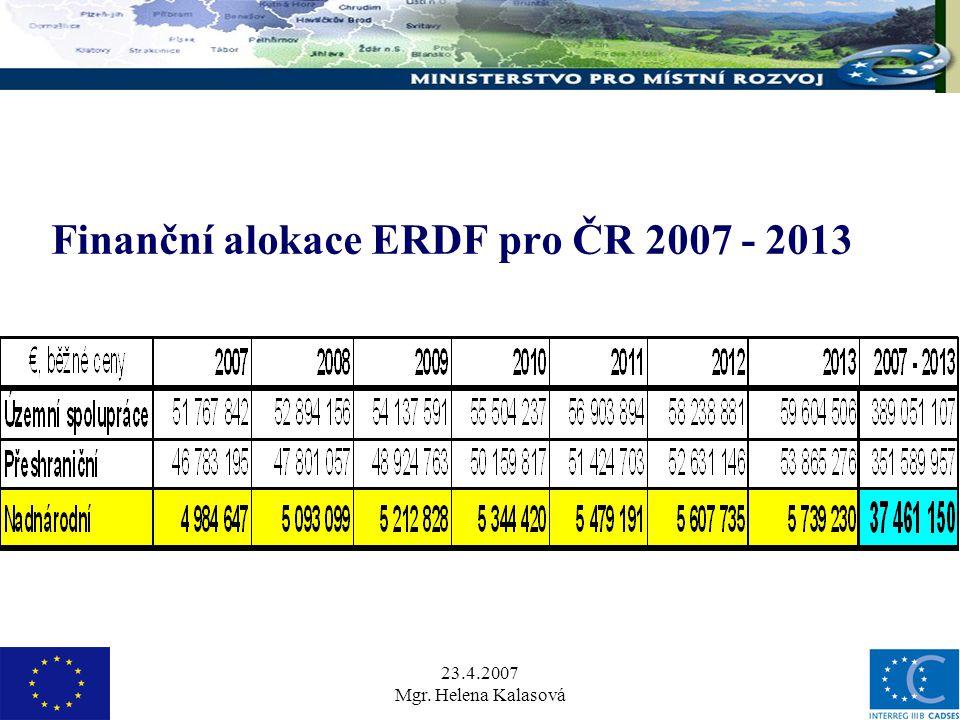 23.4.2007 Mgr. Helena Kalasová Finanční alokace ERDF pro ČR 2007 - 2013