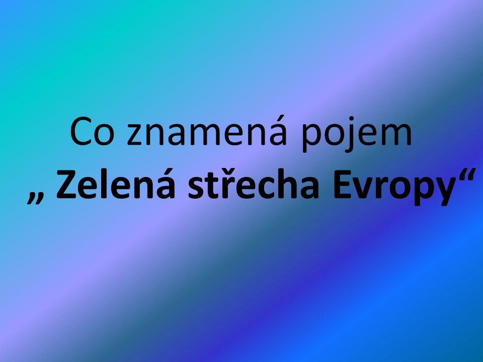 """Co znamená pojem """" Zelená střecha Evropy"""""""