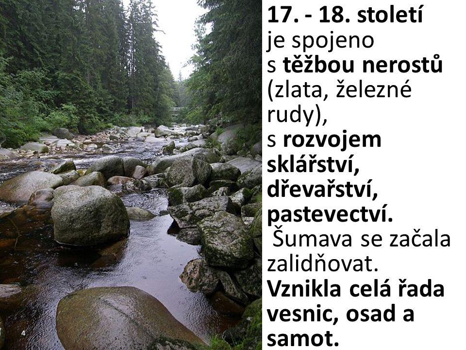 4 17.- 18. století je spojeno s těžbou nerostů (zlata, železné rudy), s rozvojem sklářství, dřevařství, pastevectví. Šumava se začala zalidňovat. Vzni