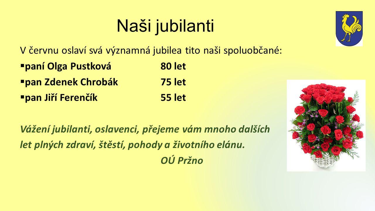 Naši jubilanti V červnu oslaví svá významná jubilea tito naši spoluobčané:  paní Olga Pustková80 let  pan Zdenek Chrobák75 let  pan Jiří Ferenčík55