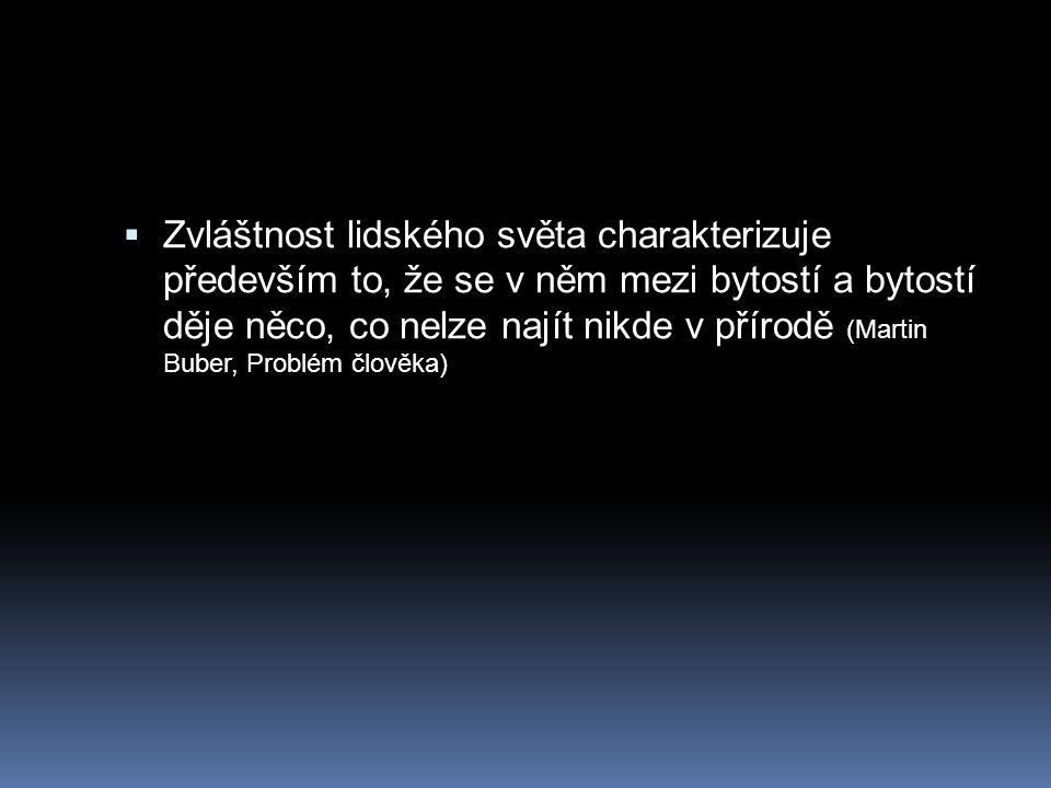 Zvláštnost lidského světa charakterizuje především to, že se v něm mezi bytostí a bytostí děje něco, co nelze najít nikde v přírodě (Martin Buber, Problém člověka)