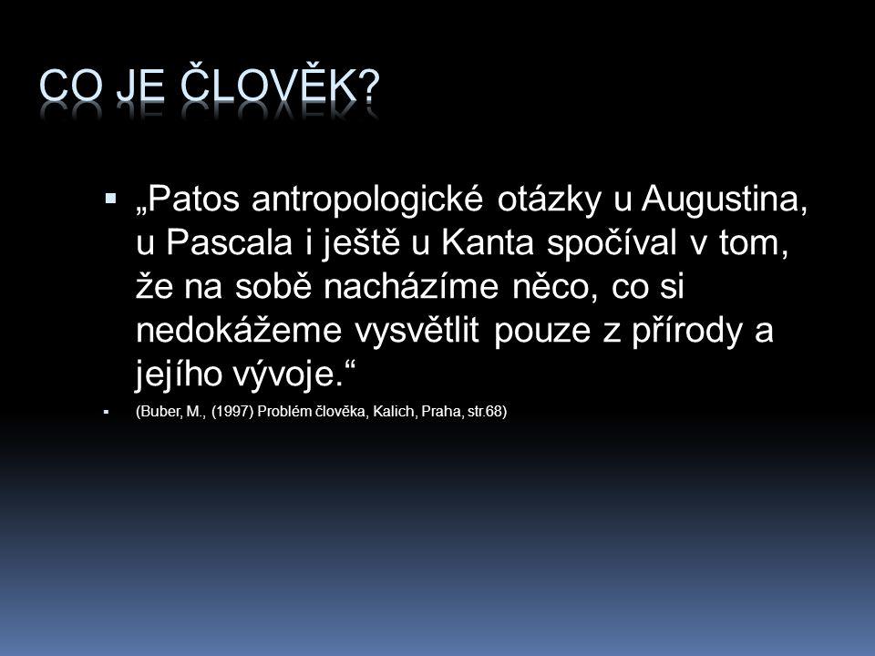 """ """"Patos antropologické otázky u Augustina, u Pascala i ještě u Kanta spočíval v tom, že na sobě nacházíme něco, co si nedokážeme vysvětlit pouze z přírody a jejího vývoje.  (Buber, M., (1997) Problém člověka, Kalich, Praha, str.68)"""