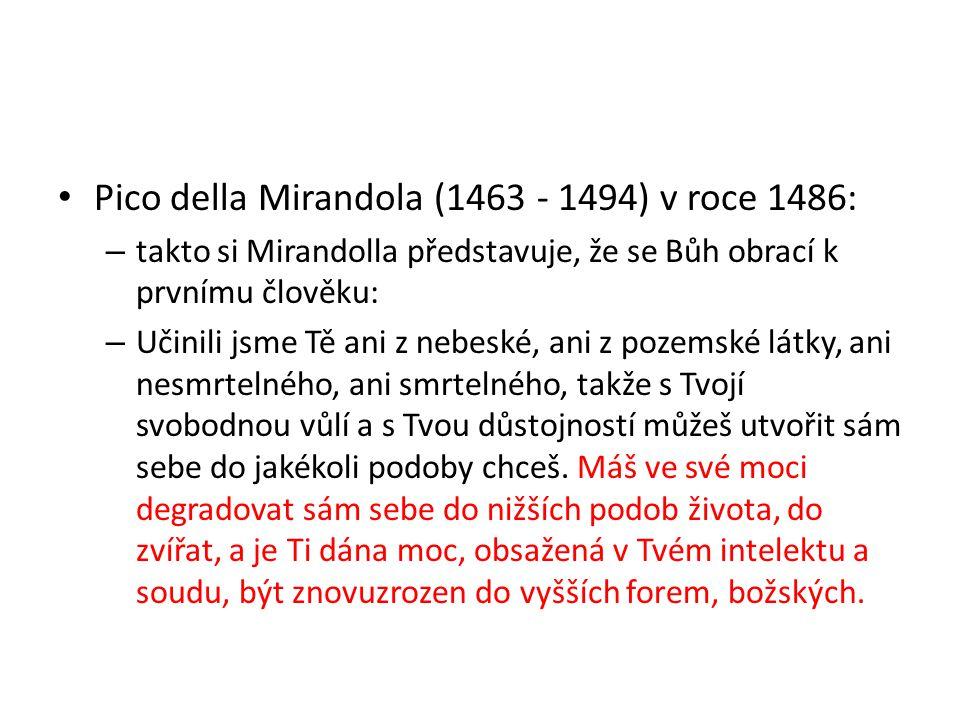 Pico della Mirandola (1463 - 1494) v roce 1486: – takto si Mirandolla představuje, že se Bůh obrací k prvnímu člověku: – Učinili jsme Tě ani z nebeské, ani z pozemské látky, ani nesmrtelného, ani smrtelného, takže s Tvojí svobodnou vůlí a s Tvou důstojností můžeš utvořit sám sebe do jakékoli podoby chceš.