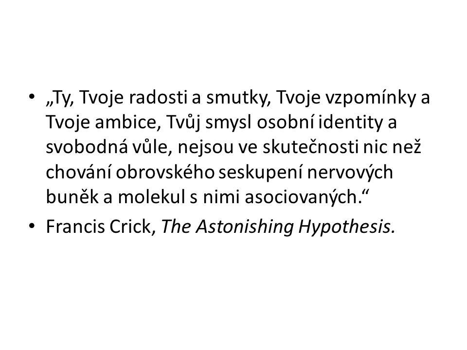 """""""Ty, Tvoje radosti a smutky, Tvoje vzpomínky a Tvoje ambice, Tvůj smysl osobní identity a svobodná vůle, nejsou ve skutečnosti nic než chování obrovského seskupení nervových buněk a molekul s nimi asociovaných. Francis Crick, The Astonishing Hypothesis."""