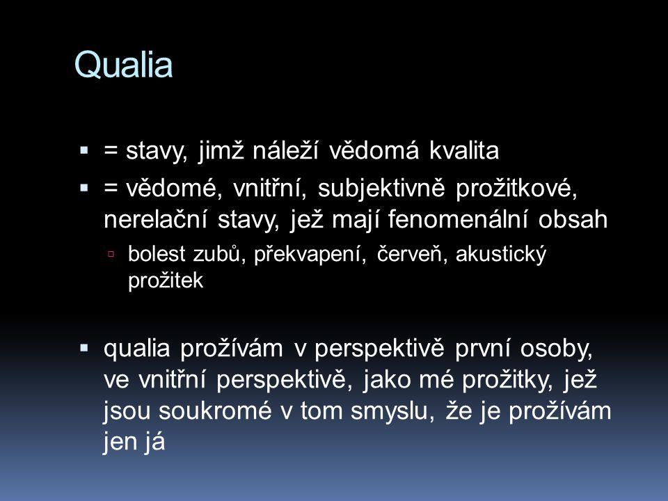 Qualia  = stavy, jimž náleží vědomá kvalita  = vědomé, vnitřní, subjektivně prožitkové, nerelační stavy, jež mají fenomenální obsah  bolest zubů, překvapení, červeň, akustický prožitek  qualia prožívám v perspektivě první osoby, ve vnitřní perspektivě, jako mé prožitky, jež jsou soukromé v tom smyslu, že je prožívám jen já