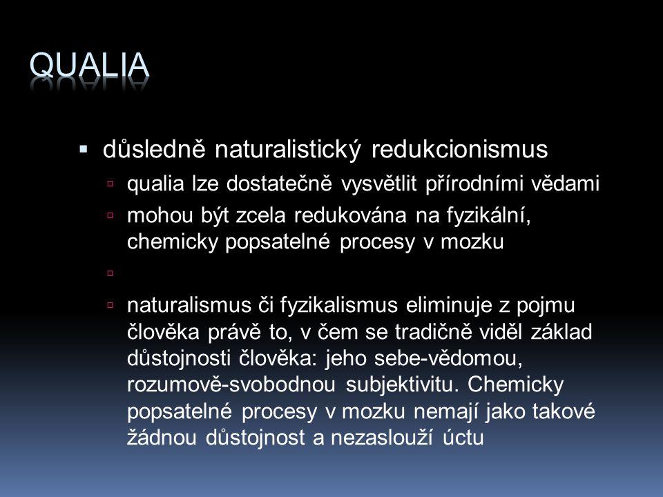  důsledně naturalistický redukcionismus  qualia lze dostatečně vysvětlit přírodními vědami  mohou být zcela redukována na fyzikální, chemicky popsatelné procesy v mozku   naturalismus či fyzikalismus eliminuje z pojmu člověka právě to, v čem se tradičně viděl základ důstojnosti člověka: jeho sebe-vědomou, rozumově-svobodnou subjektivitu.