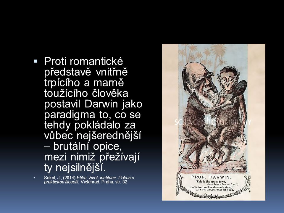  Proti romantické představě vnitřně trpícího a marně toužícího člověka postavil Darwin jako paradigma to, co se tehdy pokládalo za vůbec nejšerednější – brutální opice, mezi nimiž přežívají ty nejsilnější.