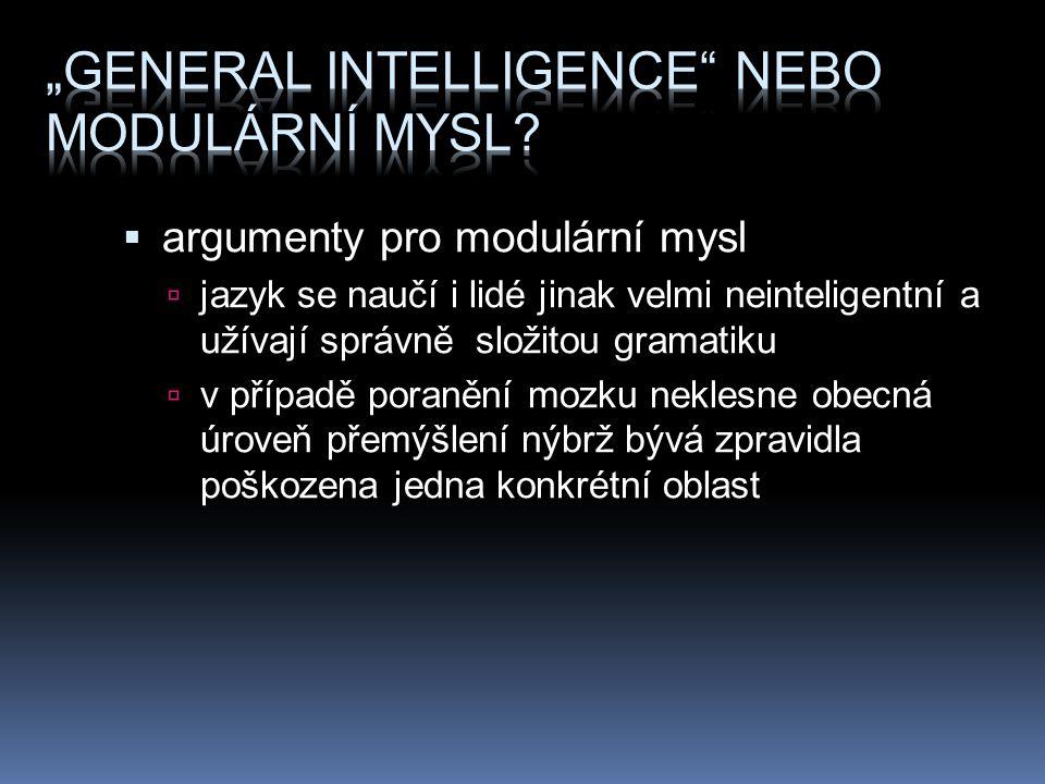  argumenty pro modulární mysl  jazyk se naučí i lidé jinak velmi neinteligentní a užívají správně složitou gramatiku  v případě poranění mozku neklesne obecná úroveň přemýšlení nýbrž bývá zpravidla poškozena jedna konkrétní oblast