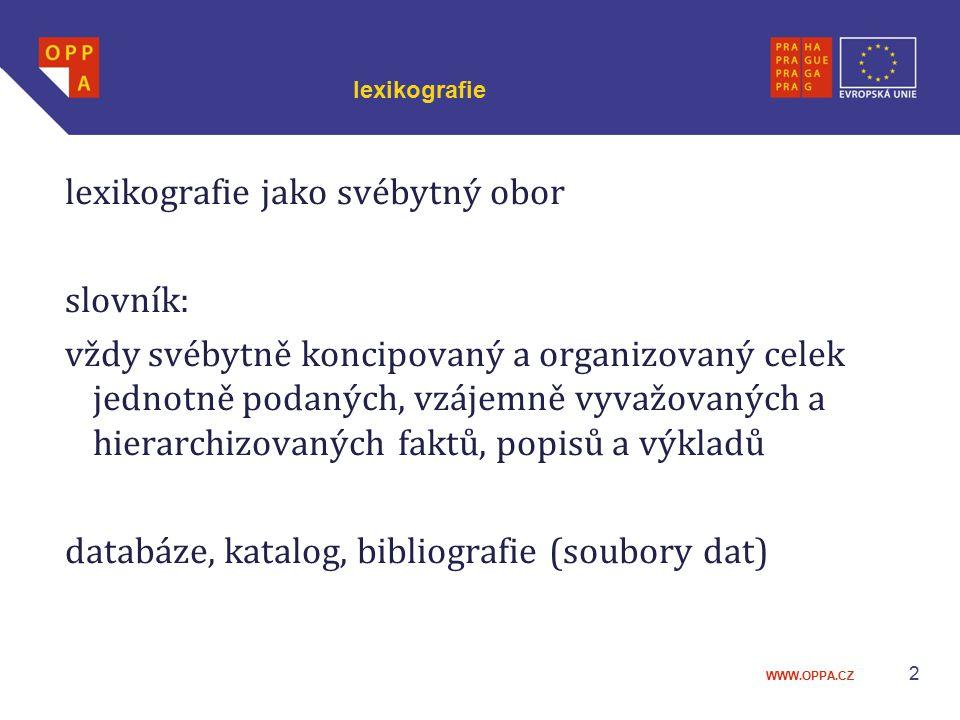 WWW.OPPA.CZ 2 lexikografie lexikografie jako svébytný obor slovník: vždy svébytně koncipovaný a organizovaný celek jednotně podaných, vzájemně vyvažov