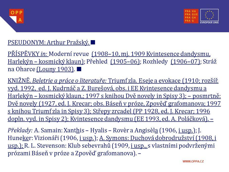 WWW.OPPA.CZ PSEUDONYM: Arthur Pražský. █ PŘÍSPĚVKY in: Moderní revue (1908–10, mj. 1909 Kvintesence dandysmu, Harlekýn – kosmický klaun); Přehled (190