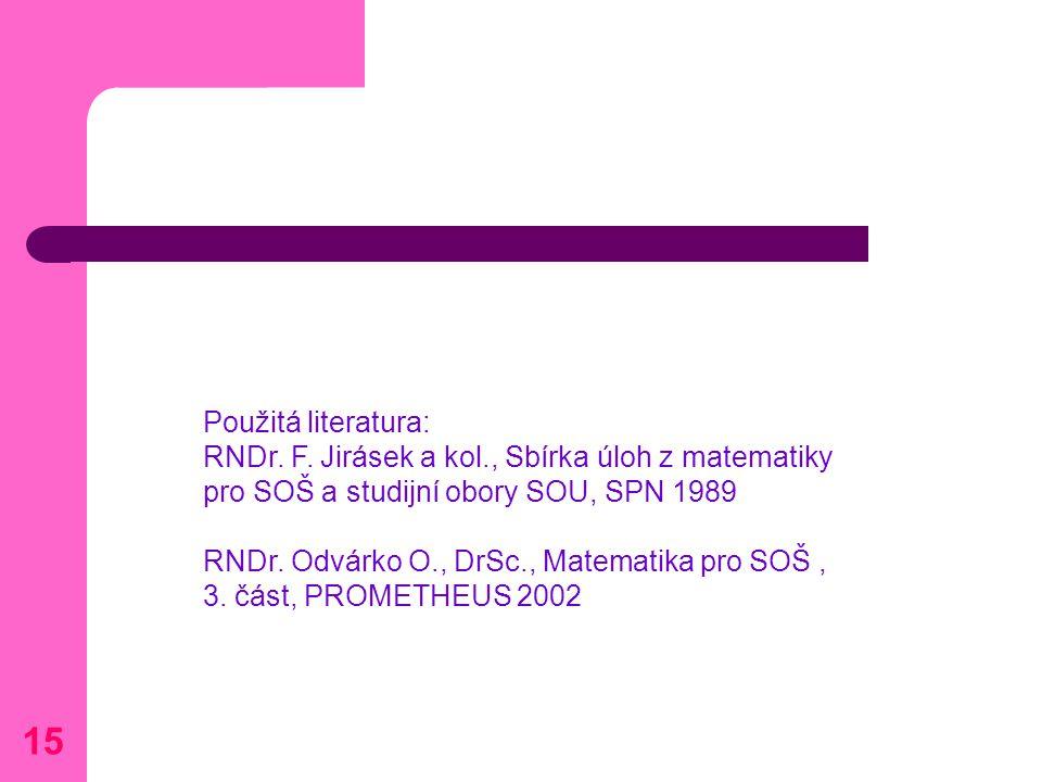 Použitá literatura: RNDr. F. Jirásek a kol., Sbírka úloh z matematiky pro SOŠ a studijní obory SOU, SPN 1989 RNDr. Odvárko O., DrSc., Matematika pro S