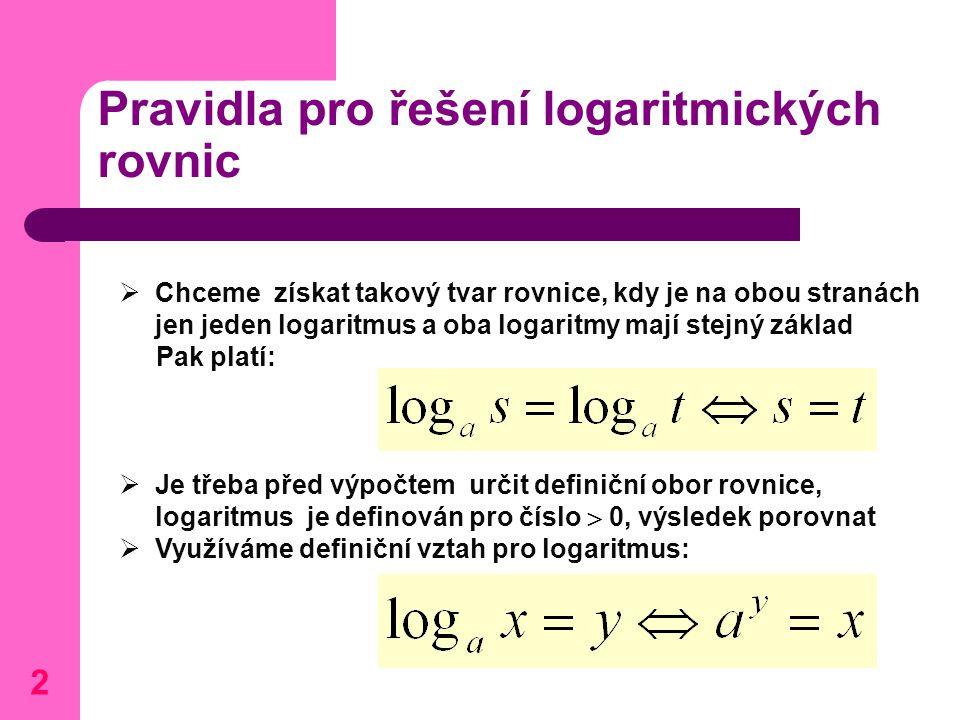 Pravidla pro řešení logaritmických rovnic  Chceme získat takový tvar rovnice, kdy je na obou stranách jen jeden logaritmus a oba logaritmy mají stejn
