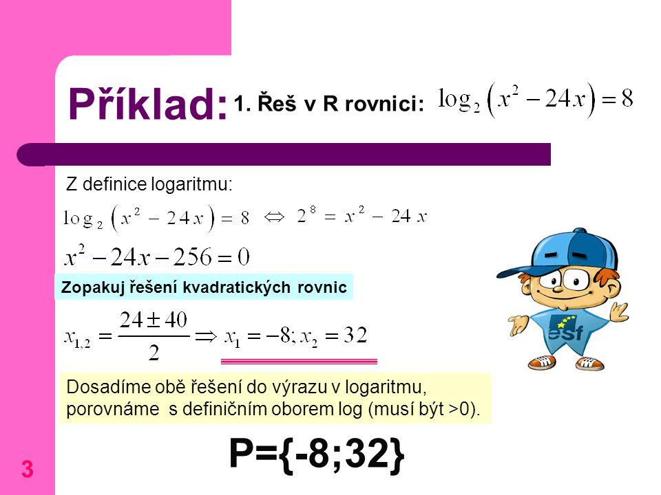 Příklad: 1. Řeš v R rovnici: P={-8;32} Z definice logaritmu: Zopakuj řešení kvadratických rovnic Dosadíme obě řešení do výrazu v logaritmu, porovnáme