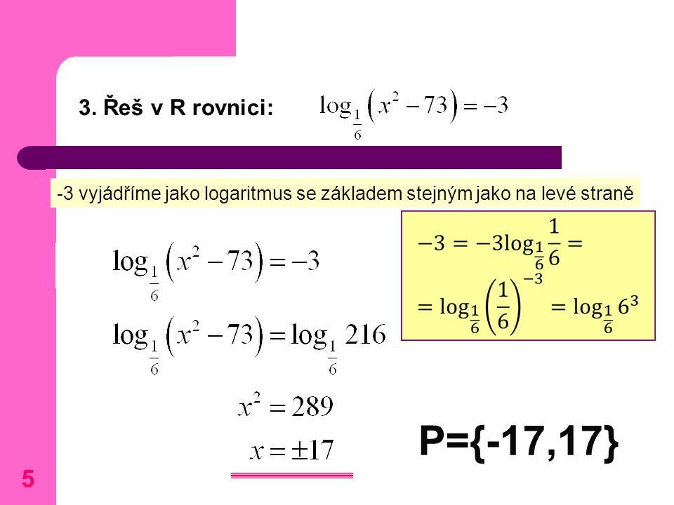 3. Řeš v R rovnici: P={-17,17} -3 vyjádříme jako logaritmus se základem stejným jako na levé straně 5